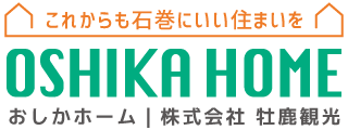 OSHIKA HOME おしかホーム|株式会社 牡鹿観光 住宅事業部|石巻地域の注文住宅・建売・土地・リフォーム・賃貸まで幅広くサポートします